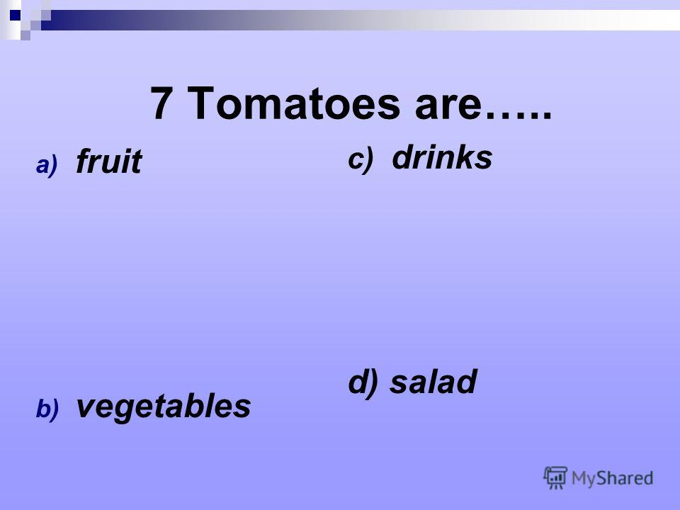 7 Tomatoes are….. a) fruit b) vegetables c) drinks d) salad