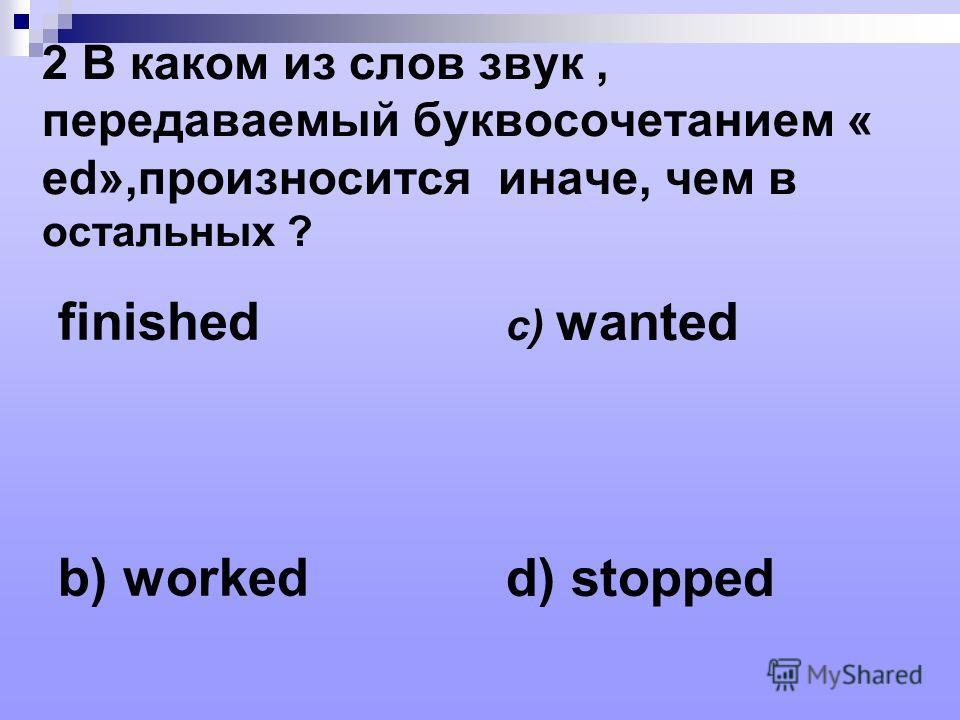 2 В каком из слов звук, передаваемый буквосочетанием « ed»,произносится иначе, чем в остальных ? finished b) worked c) wanted d) stopped