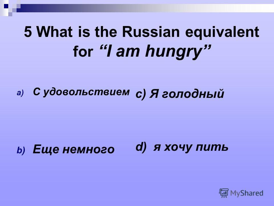 5 What is the Russian equivalent for I am hungry a) С удовольствием b) Еще немного c) Я голодный d) я хочу пить