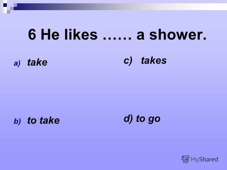 6 He likes …… a shower. a) take b) to take c) takes d) to go