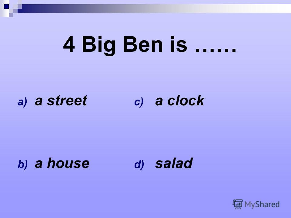4 Big Ben is …… a) a street b) a house c) a clock d) salad