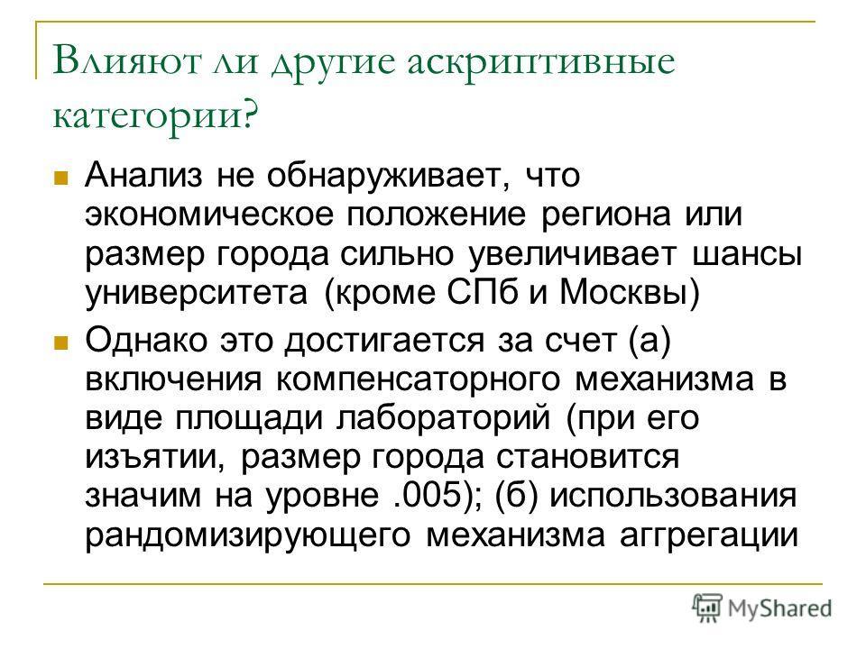 Влияют ли другие аскриптивные категории? Анализ не обнаруживает, что экономическое положение региона или размер города сильно увеличивает шансы университета (кроме СПб и Москвы) Однако это достигается за счет (а) включения компенсаторного механизма в