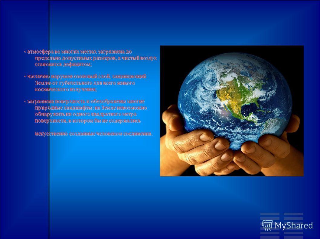 - атмосфера во многих местах загрязнена до предельно допустимых размеров, а чистый воздух становится дефицитом; - частично нарушен озоновый слой, защищающий Землю от губительного для всего живого космического излучения; - загрязнена поверхность и обе