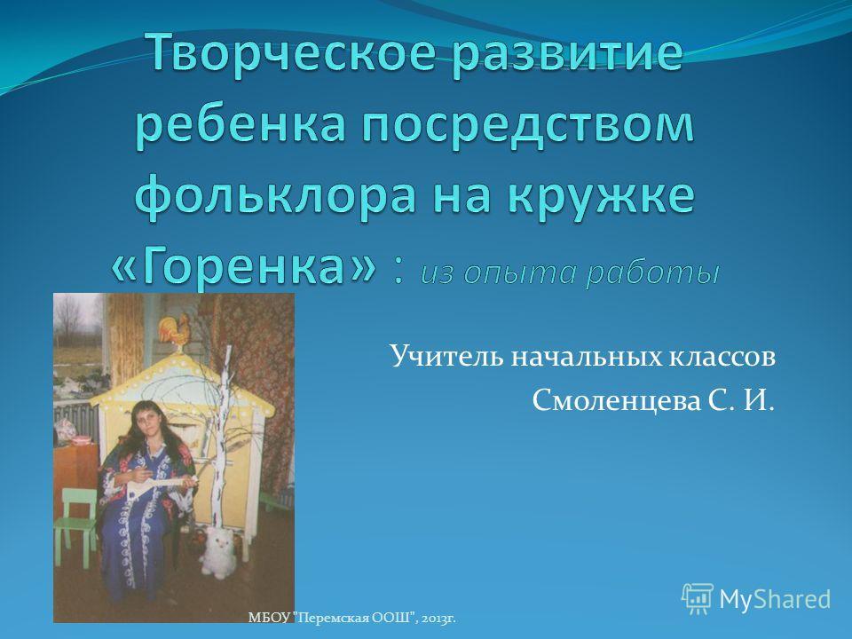 Учитель начальных классов Смоленцева С. И. МБОУ Перемская ООШ, 2013г.