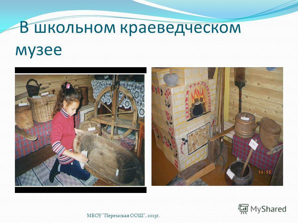 В школьном краеведческом музее МБОУ Перемская ООШ, 2013г.