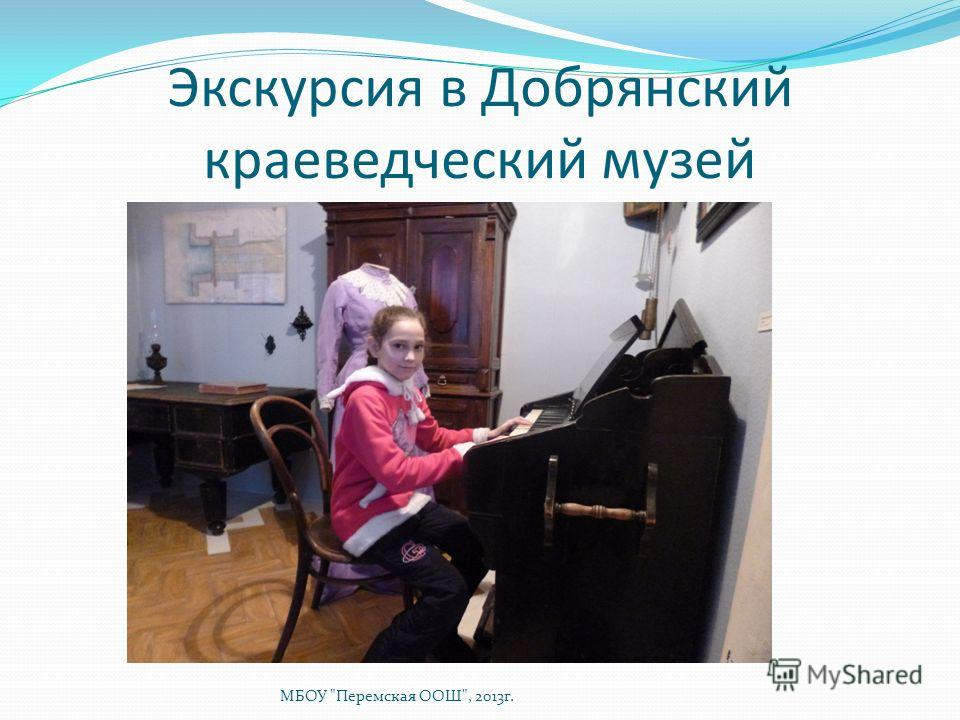 Экскурсия в Добрянский краеведческий музей МБОУ Перемская ООШ, 2013г.