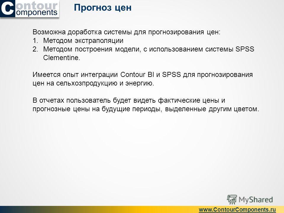 Прогноз цен www.ContourComponents.ru Возможна доработка системы для прогнозирования цен: 1.Методом экстраполяции 2.Методом построения модели, с использованием системы SPSS Clementine. Имеется опыт интеграции Contour BI и SPSS для прогнозирования цен