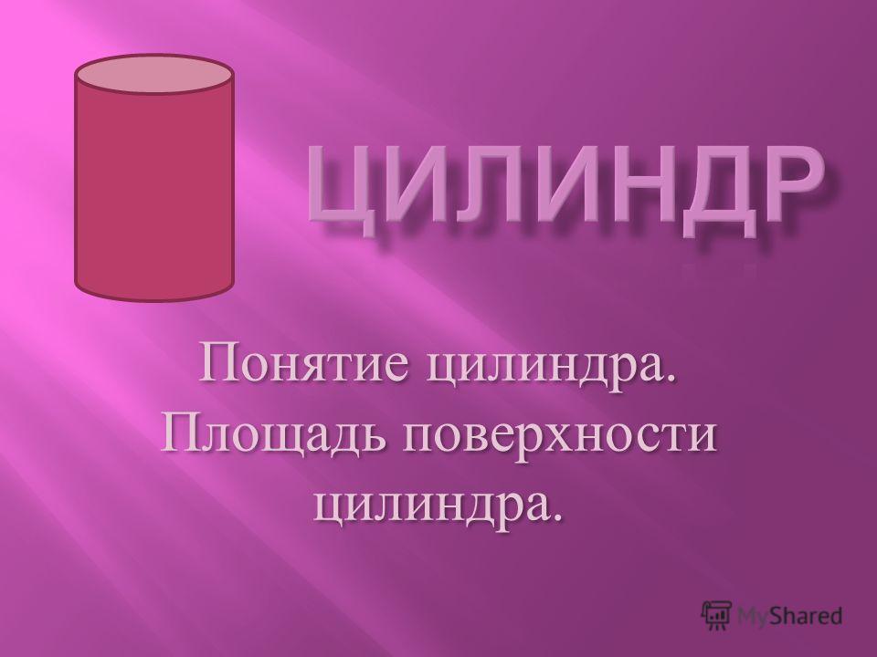 Понятие цилиндра. Площадь поверхности цилиндра. Понятие ц илиндра. Площадь п оверхности цилиндра.