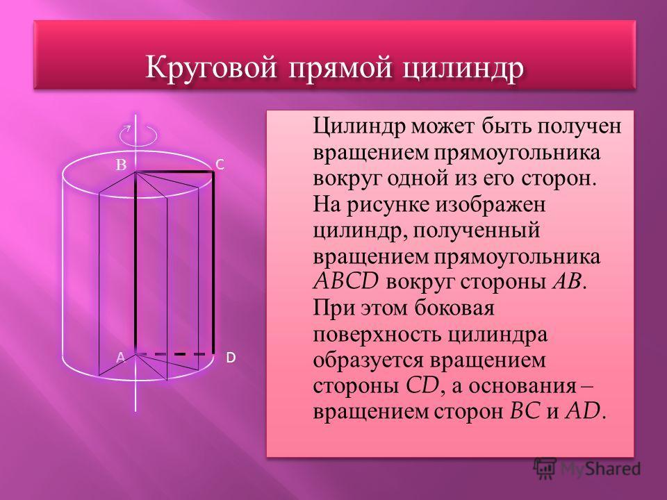 Круговой прямой цилиндр Цилиндр может быть получен вращением прямоугольника вокруг одной из его сторон. На рисунке изображен цилиндр, полученный вращением прямоугольника ABCD вокруг стороны АВ. При этом боковая поверхность цилиндра образуется вращени