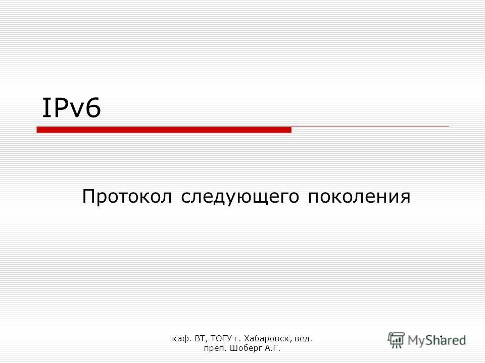 каф. ВТ, ТОГУ г. Хабаровск, вед. преп. Шоберг А.Г. 1 IPv6 Протокол следующего поколения
