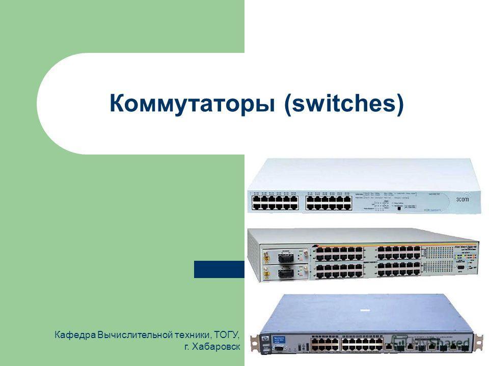 Кафедра Вычислительной техники, ТОГУ, г. Хабаровск Коммутаторы (switches)