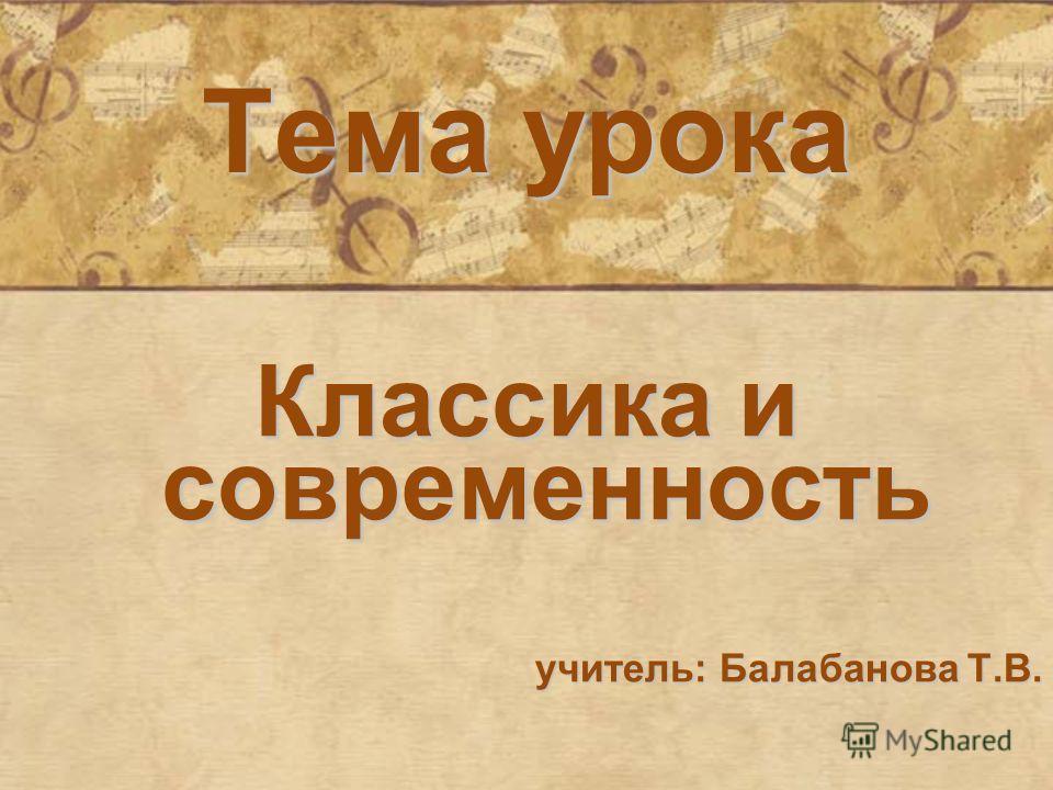 Тема урока Классика и современность учитель: Балабанова Т.В.