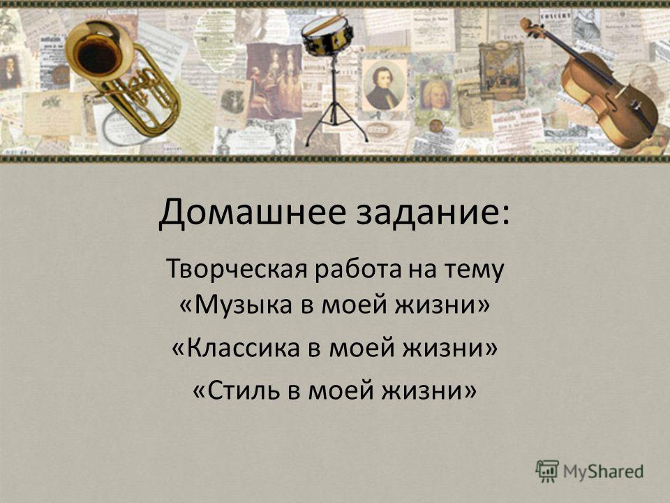 Домашнее задание: Творческая работа на тему «Музыка в моей жизни» «Классика в моей жизни» «Стиль в моей жизни»