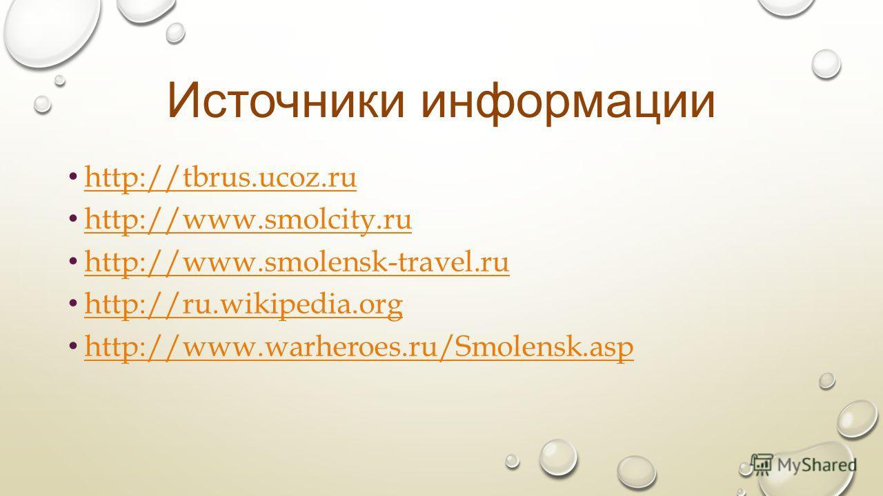 Источники информации http://tbrus.ucoz.ru http://www.smolcity.ru http://www.smolensk-travel.ru http://ru.wikipedia.org http://www.warheroes.ru/Smolensk.asp