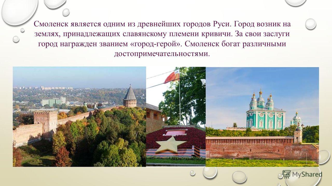Смоленск является одним из древнейших городов Руси. Город возник на землях, принадлежащих славянскому племени кривичи. За свои заслуги город награжден званием «город-герой». Смоленск богат различными достопримечательностями.