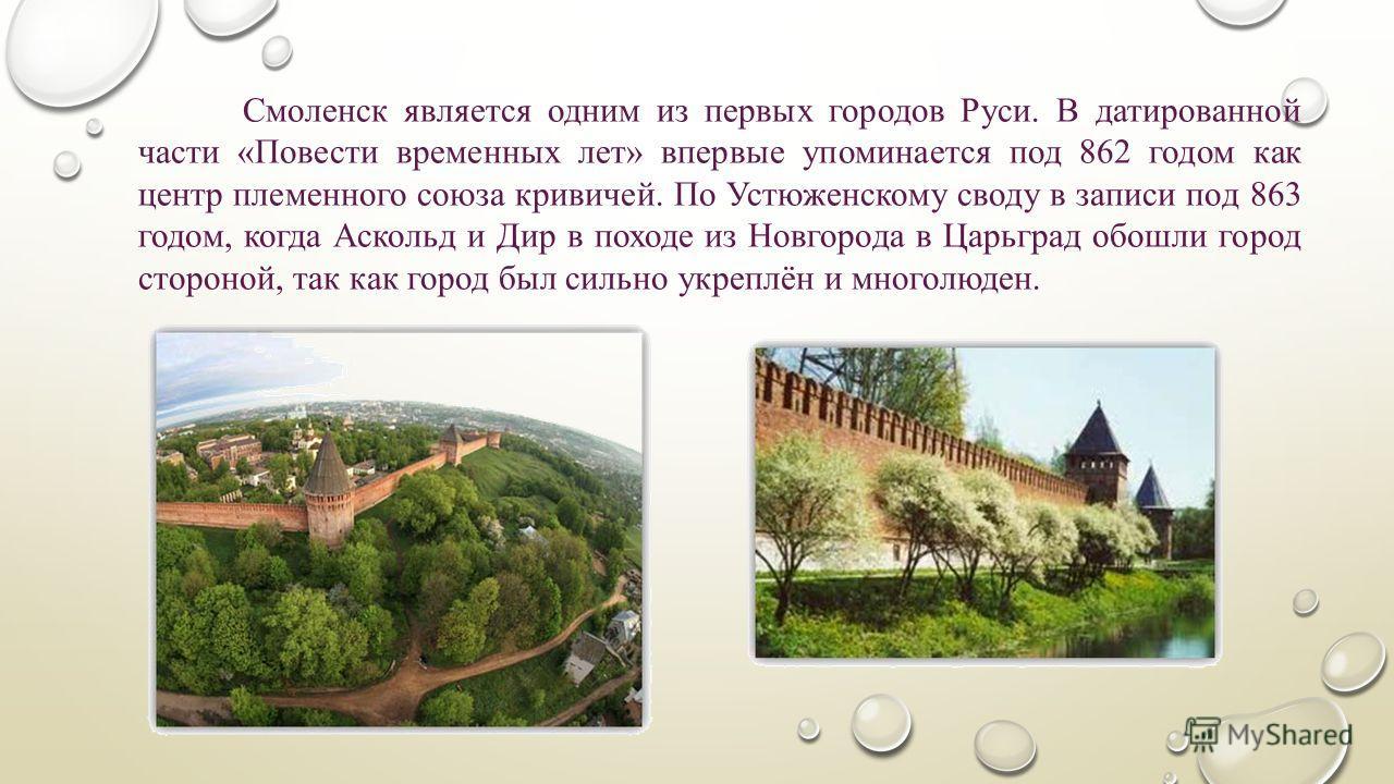 Смоленск является одним из первых городов Руси. В датированной части «Повести временных лет» впервые упоминается под 862 годом как центр племенного союза кривичей. По Устюженскому своду в записи под 863 годом, когда Аскольд и Дир в походе из Новгород