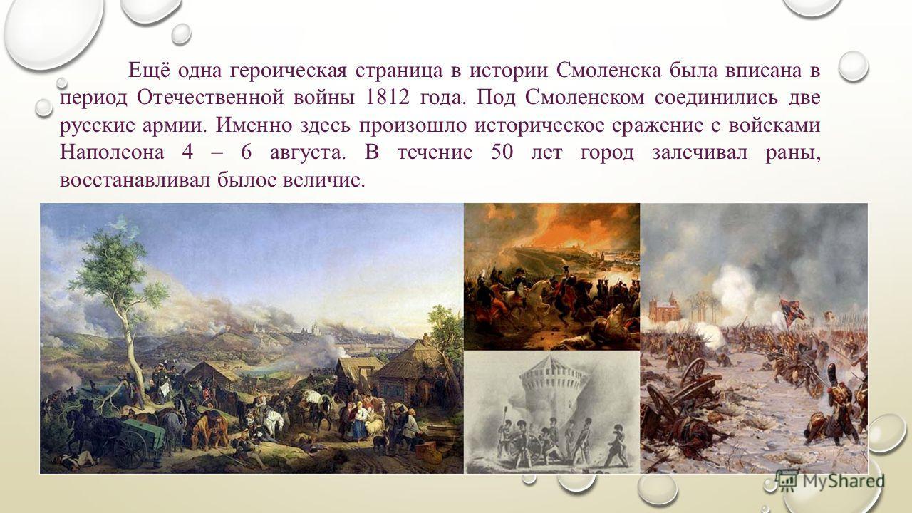 Ещё одна героическая страница в истории Смоленска была вписана в период Отечественной войны 1812 года. Под Смоленском соединились две русские армии. Именно здесь произошло историческое сражение с войсками Наполеона 4 – 6 августа. В течение 50 лет гор