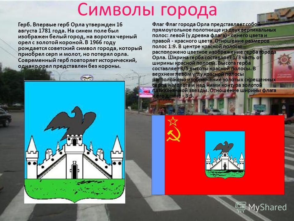 Символы города Герб. Впервые герб Орла утвержден 16 августа 1781 года. На синем поле был изображен белый город, на воротах черный орел с золотой короной. В 1966 году рождается советский символ города, который приобрел серп и молот, но потерял орла. С