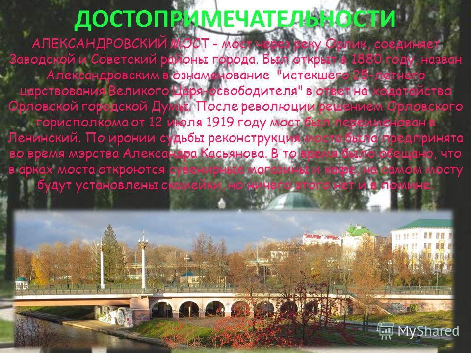 ДОСТОПРИМЕЧАТЕЛЬНОСТИ АЛЕКСАНДРОВСКИЙ МОСТ - мост через реку Орлик, соединяет Заводской и Советский районы города. Был открыт в 1880 году, назван Александровским в ознаменование