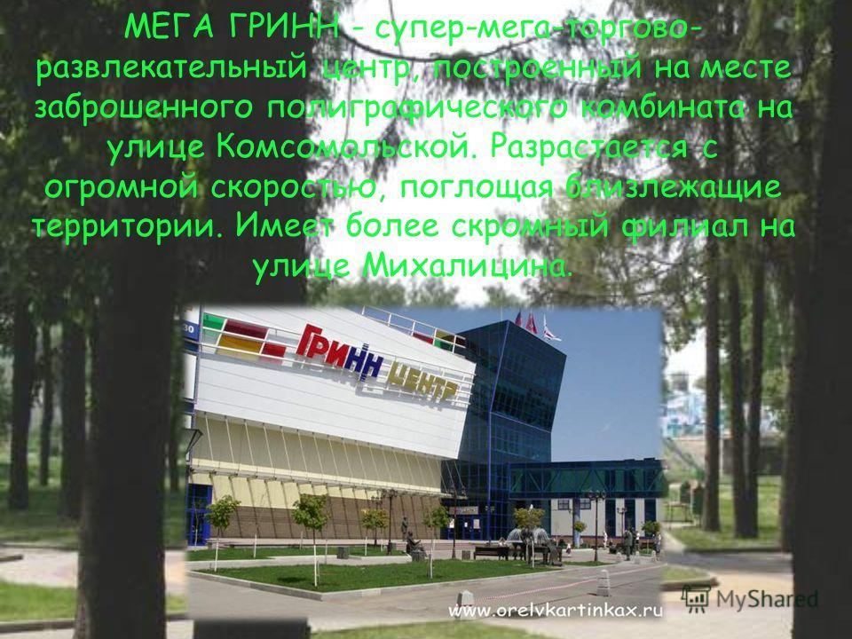 МЕГА ГРИНН - супер-мега-торгово- развлекательный центр, построенный на месте заброшенного полиграфического комбината на улице Комсомольской. Разрастается с огромной скоростью, поглощая близлежащие территории. Имеет более скромный филиал на улице Миха