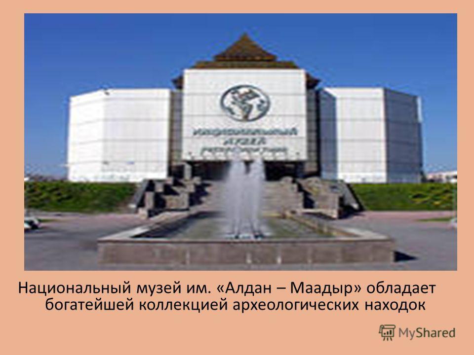 Национальный музей им. «Алдан – Маадыр» обладает богатейшей коллекцией археологических находок