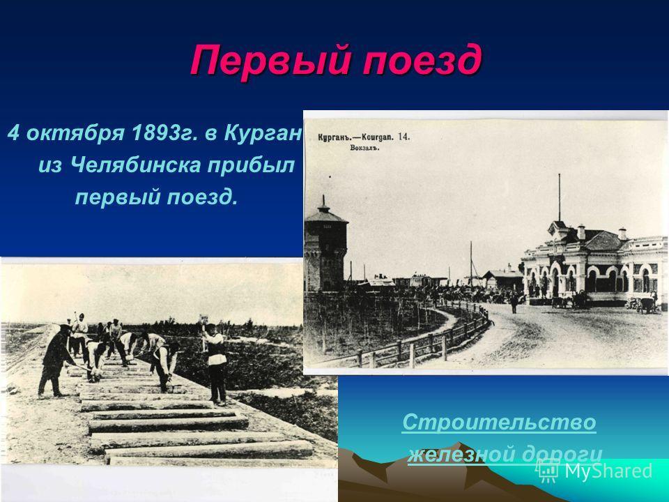 Первый поезд 4 октября 1893г. в Курган из Челябинска прибыл первый поезд. Строительство железной дороги