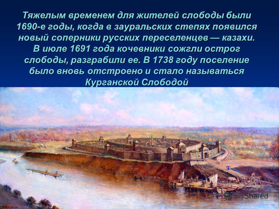 Тяжелым временем для жителей слободы были 1690-е годы, когда в зауральских степях появился новый соперники русских переселенцев казахи. В июле 1691 года кочевники сожгли острог слободы, разграбили ее. В 1738 году поселение было вновь отстроено и стал