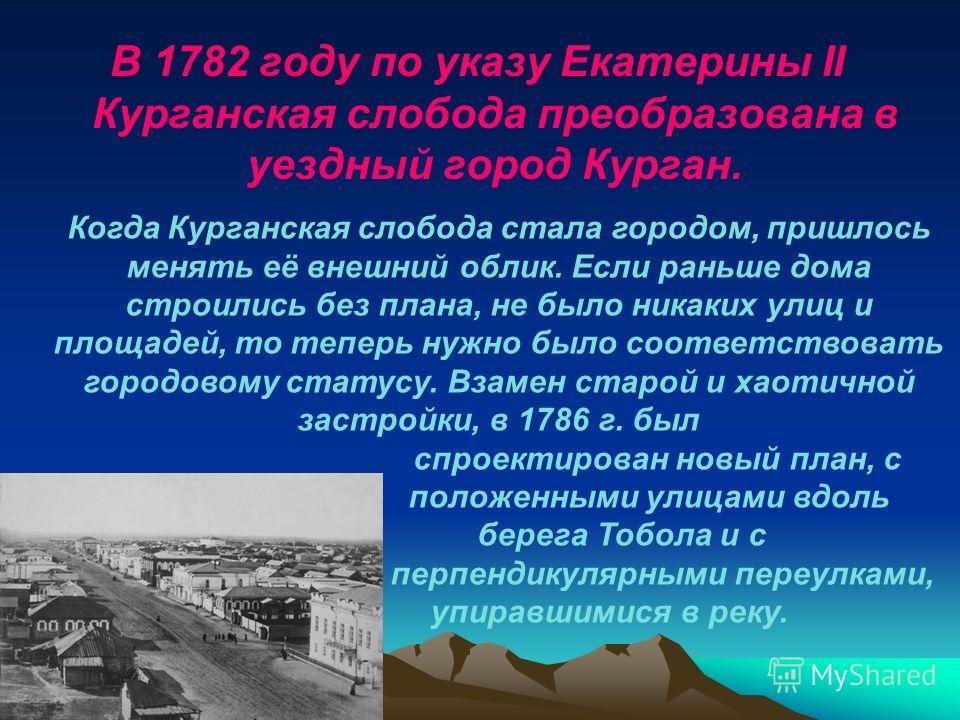 В 1782 году по указу Екатерины II Курганская слобода преобразована в уездный город Курган. Когда Курганская слобода стала городом, пришлось менять её внешний облик. Если раньше дома строились без плана, не было никаких улиц и площадей, то теперь нужн