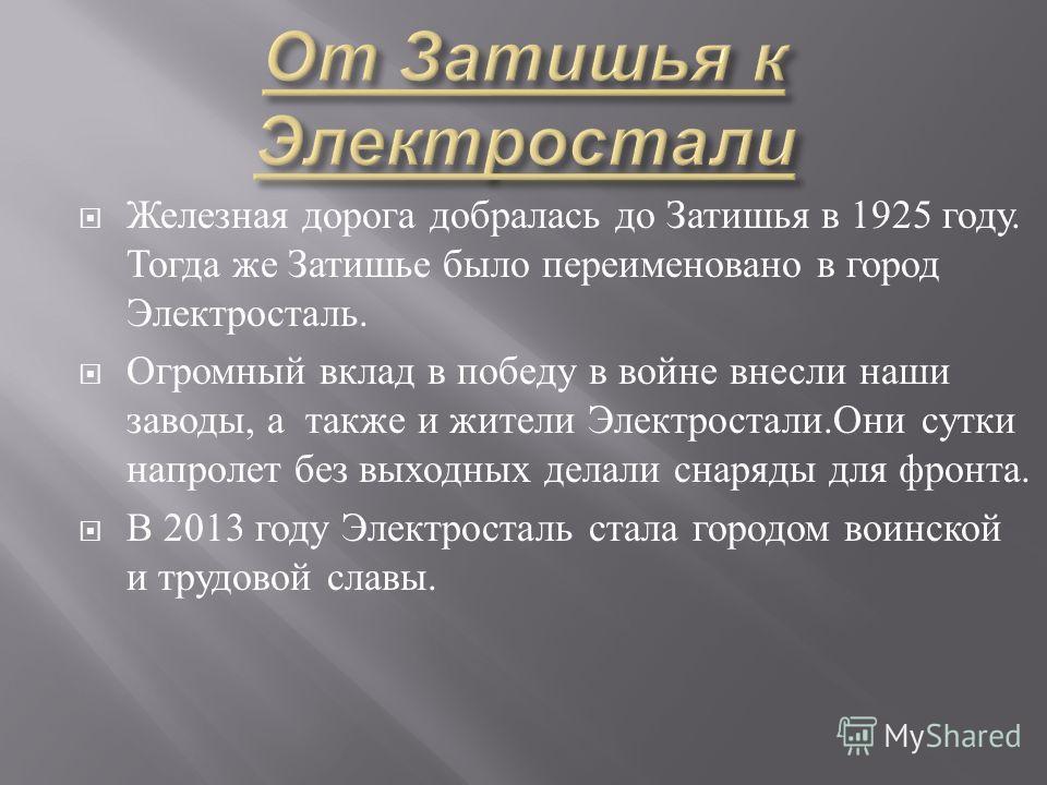 Железная дорога добралась до Затишья в 1925 году. Тогда же Затишье было переименовано в город Электросталь. Огромный вклад в победу в войне внесли наши заводы, а также и жители Электростали. Они сутки напролет без выходных делали снаряды для фронта.
