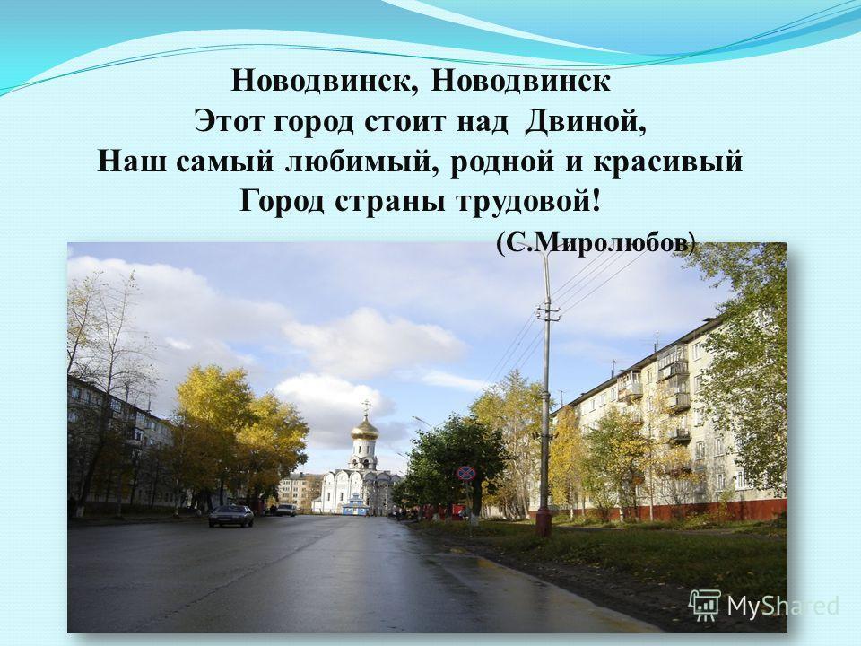 Новодвинск, Новодвинск Этот город стоит над Двиной, Наш самый любимый, родной и красивый Город страны трудовой! (С.Миролюбов )
