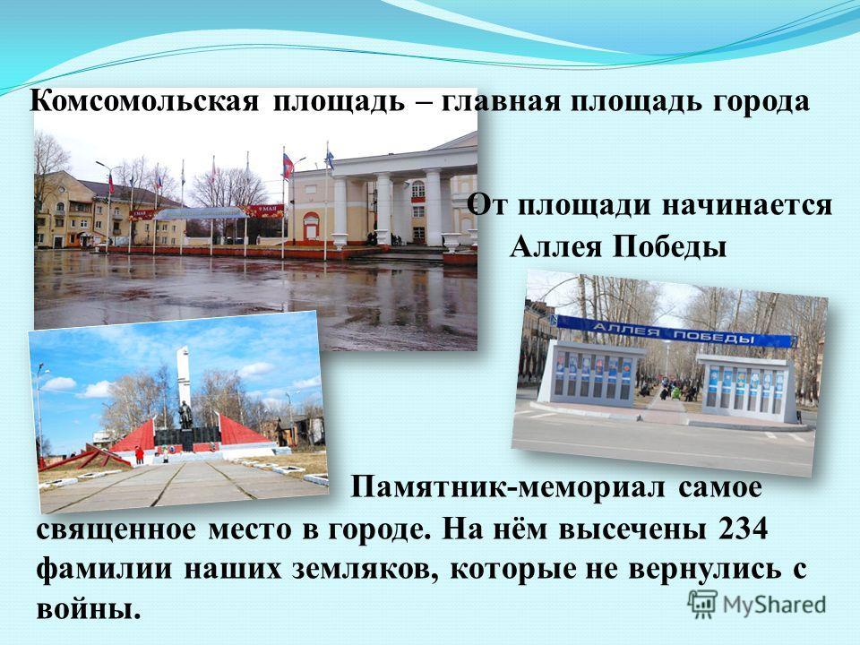 Комсомольская площадь – главная площадь города От площади начинается Аллея Победы Памятник-мемориал самое священное место в городе. На нём высечены 234 фамилии наших земляков, которые не вернулись с войны.
