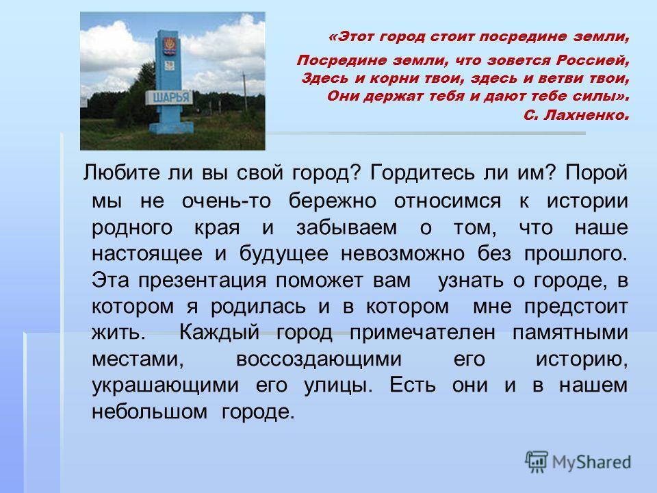 «Этот город стоит посредине земли, Посредине земли, что зовется Россией, Здесь и корни твои, здесь и ветви твои, Они держат тебя и дают тебе силы». С. Лахненко. Любите ли вы свой город? Гордитесь ли им? Порой мы не очень-то бережно относимся к истори
