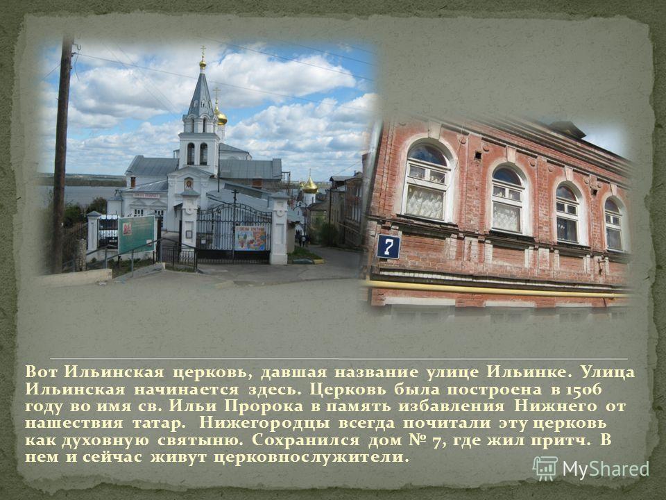 Вот Ильинская церковь, давшая название улице Ильинке. Улица Ильинская начинается здесь. Церковь была построена в 1506 году во имя св. Ильи Пророка в память избавления Нижнего от нашествия татар. Нижегородцы всегда почитали эту церковь как духовную св