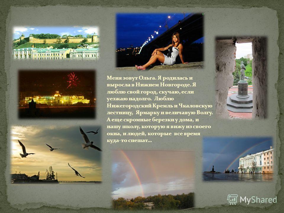 Меня зовут Ольга. Я родилась и выросла в Нижнем Новгороде. Я люблю свой город, скучаю, если уезжаю надолго. Люблю Нижегородский Кремль и Чкаловскую лестницу, Ярмарку и величавую Волгу. А еще скромные березки у дома, и нашу школу, которую я вижу из св