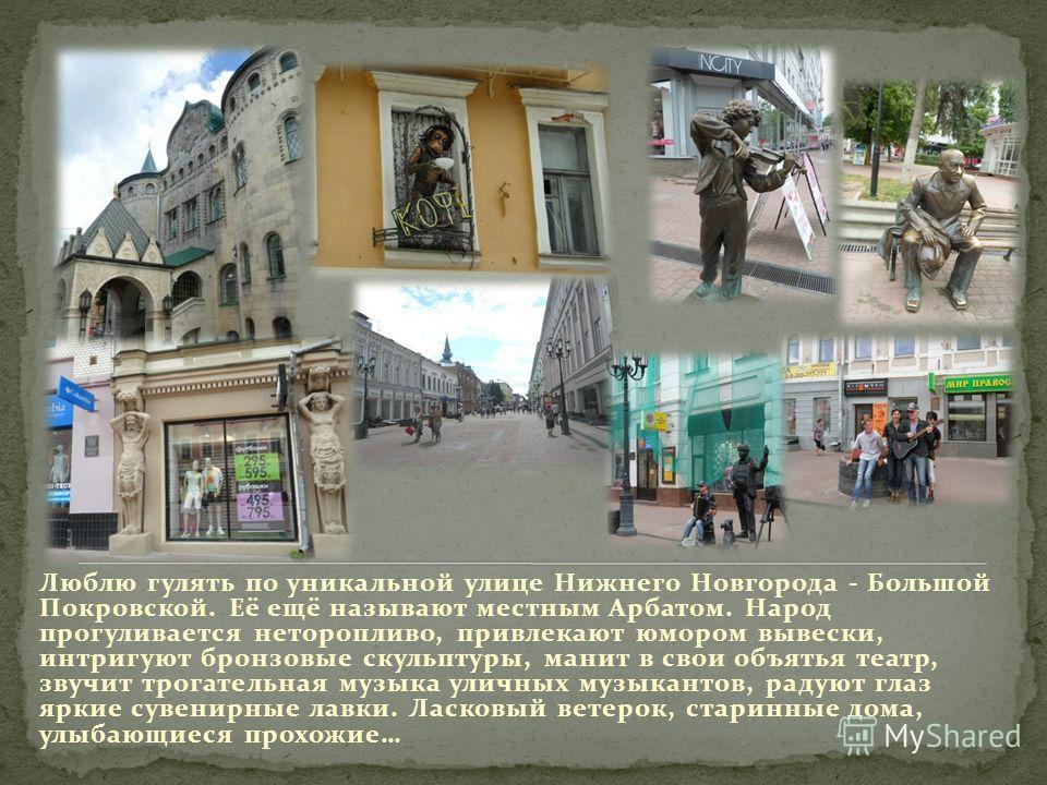 Люблю гулять по уникальной улице Нижнего Новгорода - Большой Покровской. Её ещё называют местным Арбатом. Народ прогуливается неторопливо, привлекают юмором вывески, интригуют бронзовые скульптуры, манит в свои объятья театр, звучит трогательная музы