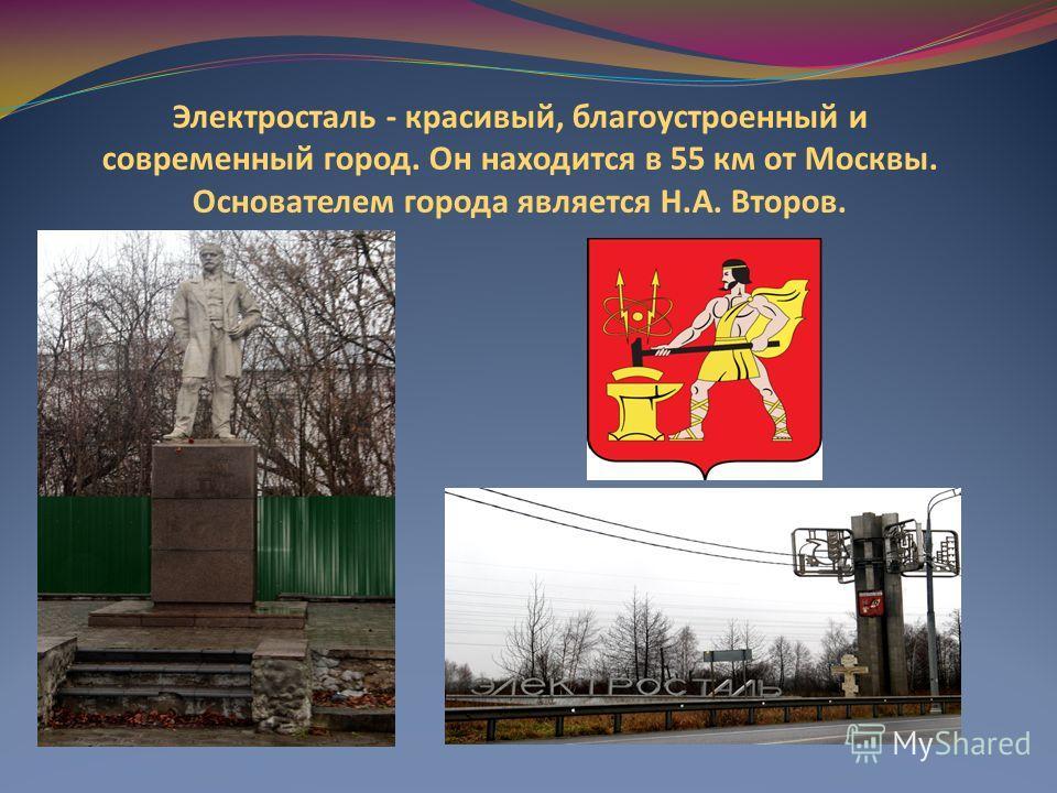 Электросталь - красивый, благоустроенный и современный город. Он находится в 55 км от Москвы. Основателем города является Н.А. Второв.