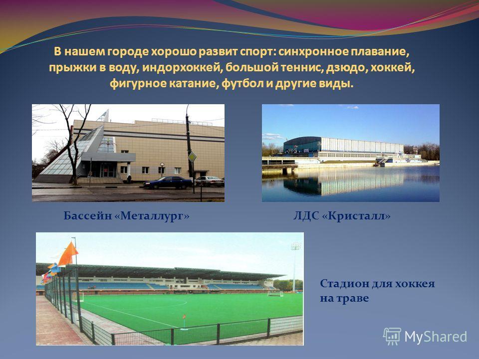 В нашем городе хорошо развит спорт: синхронное плавание, прыжки в воду, индорхоккей, большой теннис, дзюдо, хоккей, фигурное катание, футбол и другие виды. ЛДС «Кристалл»Бассейн «Металлург» Стадион для хоккея на траве