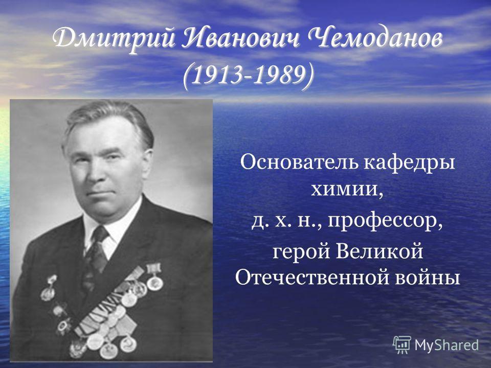 Дмитрий Иванович Чемоданов (1913-1989) Основатель кафедры химии, д. х. н., профессор, герой Великой Отечественной войны