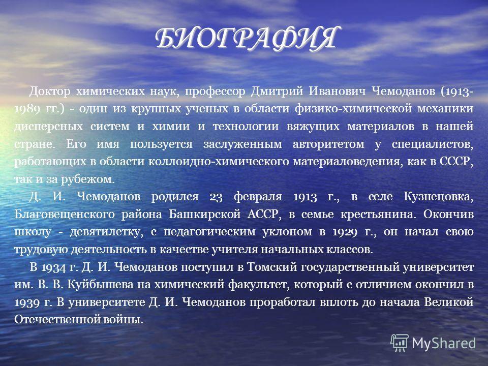 БИОГРАФИЯ Доктор химических наук, профессор Дмитрий Иванович Чемоданов (1913- 1989 гг.) - один из крупных ученых в области физико-химической механики дисперсных систем и химии и технологии вяжущих материалов в нашей стране. Его имя пользуется заслуже