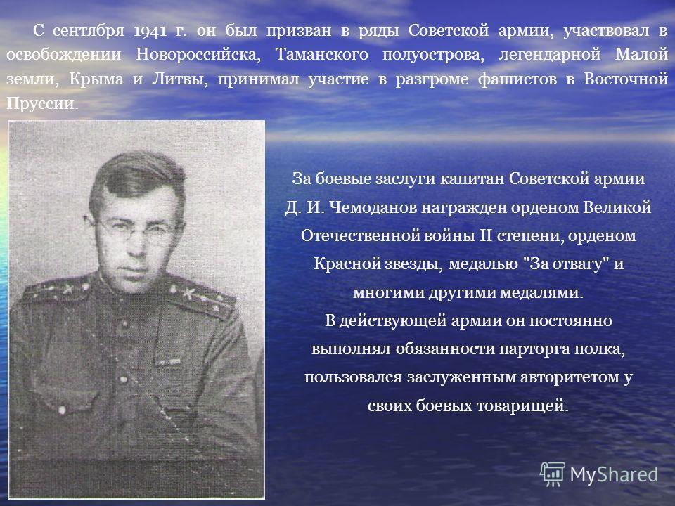 С сентября 1941 г. он был призван в ряды Советской армии, участвовал в освобождении Новороссийска, Таманского полуострова, легендарной Малой земли, Крыма и Литвы, принимал участие в разгроме фашистов в Восточной Пруссии. За боевые заслуги капитан Сов