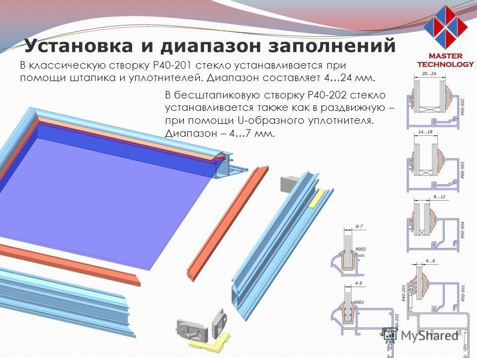 Установка и диапазон заполнений В классическую створку Р40-201 стекло устанавливается при помощи штапика и уплотнителей. Диапазон составляет 4…24 мм. В бесштапиковую створку Р40-202 стекло устанавливается также как в раздвижную – при помощи U-образно