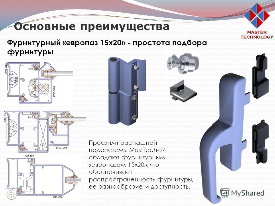 Основные преимущества Фурнитурный «европаз 15х20» - простота подбора фурнитуры Профили распашной подсистемы MastTech-24 обладают фурнитурным «европазом 15х20», что обеспечивает распространенность фурнитуры, ее разнообразие и доступность.