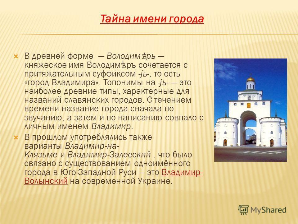 В древней форме Володим ѣ рь княжеское имя Володим ѣ ръ сочетается с притяжательным суффиксом -јь-, то есть «город Владимира». Топонимы на -јь- это наиболее древние типы, характерные для названий славянских городов. С течением времени название города