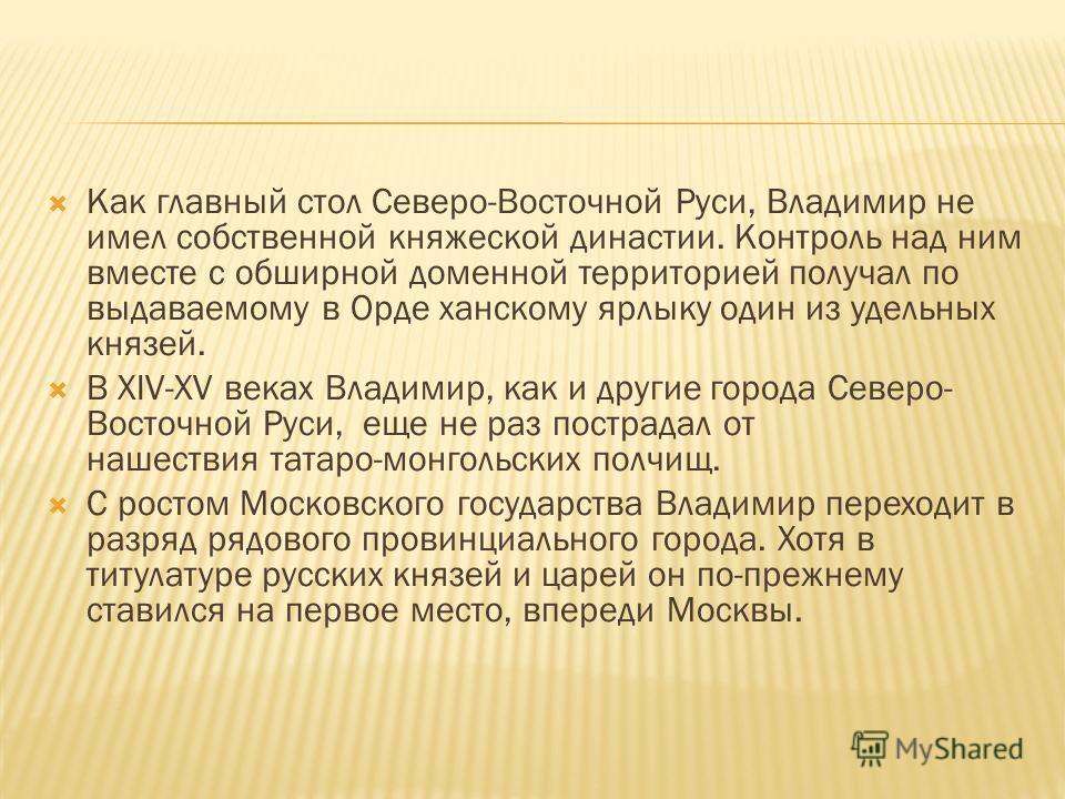Как главный стол Северо-Восточной Руси, Владимир не имел собственной княжеской династии. Контроль над ним вместе с обширной доменной территорией получал по выдаваемому в Орде ханскому ярлыку один из удельных князей. В XIV-XV веках Владимир, как и дру