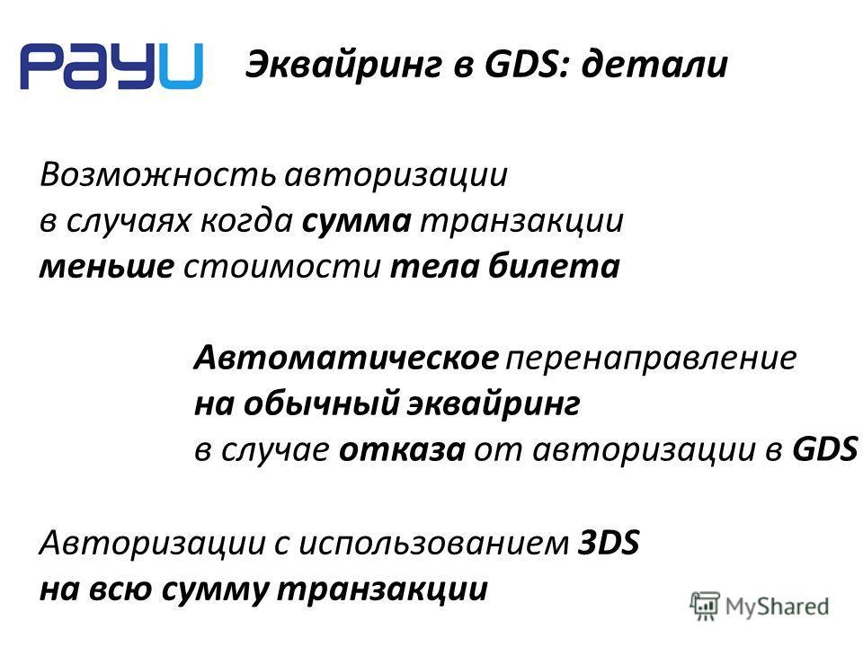 Эквайринг в GDS: детали Возможность авторизации в случаях когда сумма транзакции меньше стоимости тела билета Автоматическое перенаправление на обычный эквайринг в случае отказа от авторизации в GDS Авторизации с использованием 3DS на всю сумму транз