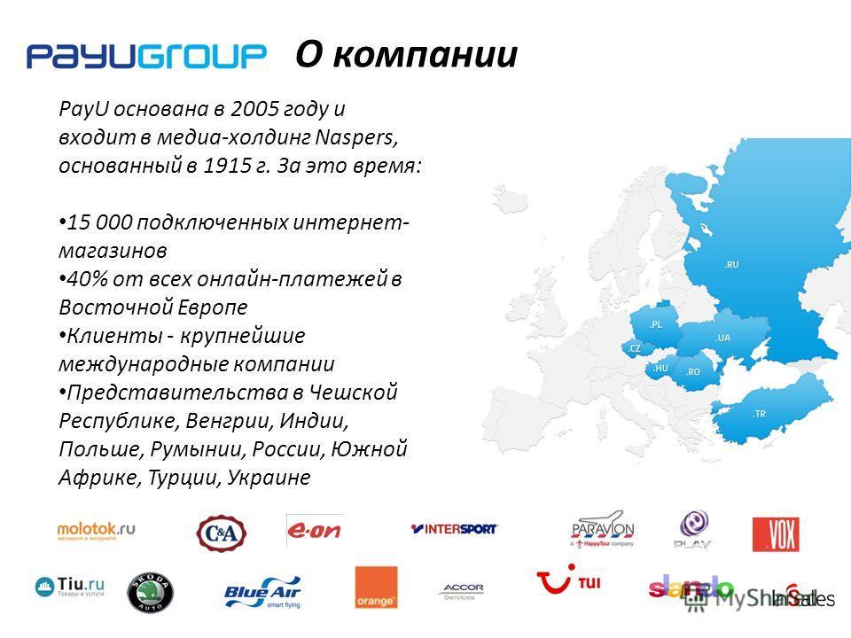 О компании PayU основана в 2005 году и входит в медиа-холдинг Naspers, основанный в 1915 г. За это время: 15 000 подключенных интернет- магазинов 40% от всех онлайн-платежей в Восточной Европе Клиенты - крупнейшие международные компании Представитель