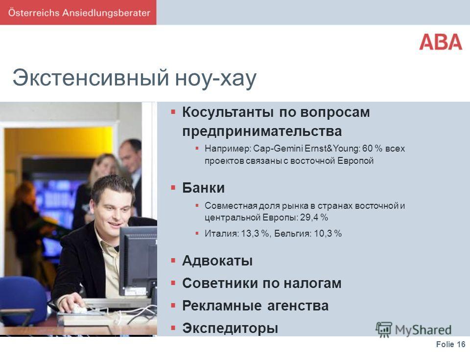 Folie 16 Экстенсивный ноу-хау Косультанты по вопросам предпринимательства Например: Cap-Gemini Ernst&Young: 60 % всех проектов связаны с восточной Европой Банки Совместная доля рынка в странах восточной и центральной Европы: 29,4 % Италия: 13,3 %, Бе