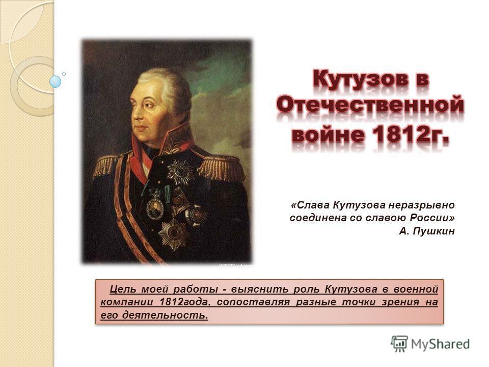 «Слава Кутузова неразрывно соединена со славою России» А. Пушкин Цель моей работы - выяснить роль Кутузова в военной компании 1812года, сопоставляя разные точки зрения на его деятельность.