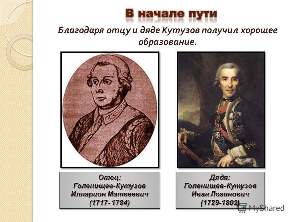 Благодаря отцу и дяде Кутузов получил хорошее образование. Дядя:Голенищев-Кутузов Иван Логинович (1729-1802)Дядя:Голенищев-Кутузов (1729-1802)Отец:Голенищев-Кутузов Илларион Матвеевич (1717- 1784) Отец:Голенищев-Кутузов Илларион Матвеевич (1717- 1784