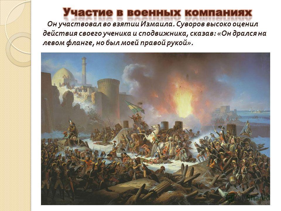 Александр Васильевич Суворов (1730- 1800) Александр Васильевич Суворов (1730- 1800) Он участвовал во взятии Измаила. Суворов высоко оценил действия своего ученика и сподвижника, сказав : « Он дрался на левом фланге, но был моей правой рукой ».
